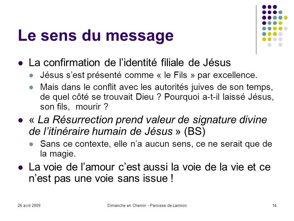 26 avril 2009Dimanche en Chemin - Paroisse de Lannion14 Le sens du message La confirmation de lidentité filiale de Jésus Jésus sest présenté comme « le Fils » par excellence.