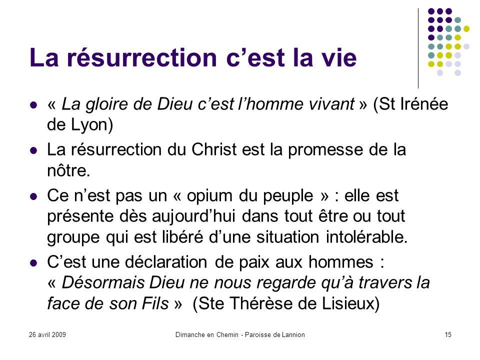 26 avril 2009Dimanche en Chemin - Paroisse de Lannion15 La résurrection cest la vie « La gloire de Dieu cest lhomme vivant » (St Irénée de Lyon) La résurrection du Christ est la promesse de la nôtre.