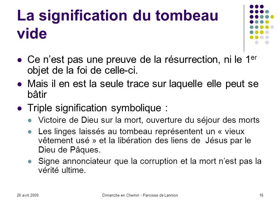 26 avril 2009Dimanche en Chemin - Paroisse de Lannion16 La signification du tombeau vide Ce nest pas une preuve de la résurrection, ni le 1 er objet de la foi de celle-ci.