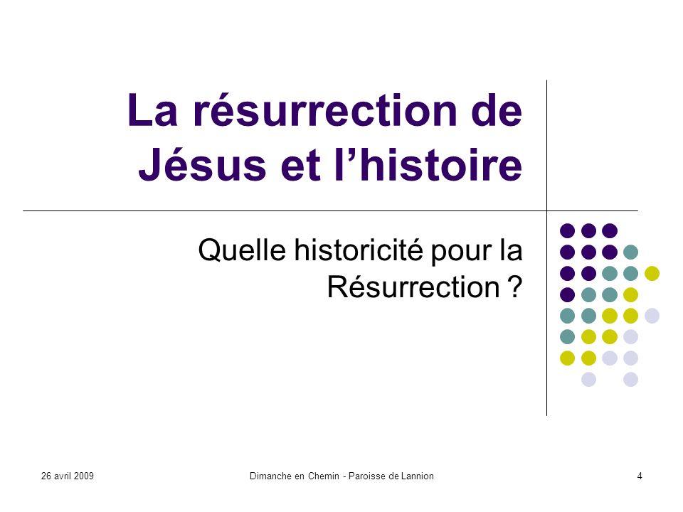 26 avril 2009Dimanche en Chemin - Paroisse de Lannion4 La résurrection de Jésus et lhistoire Quelle historicité pour la Résurrection