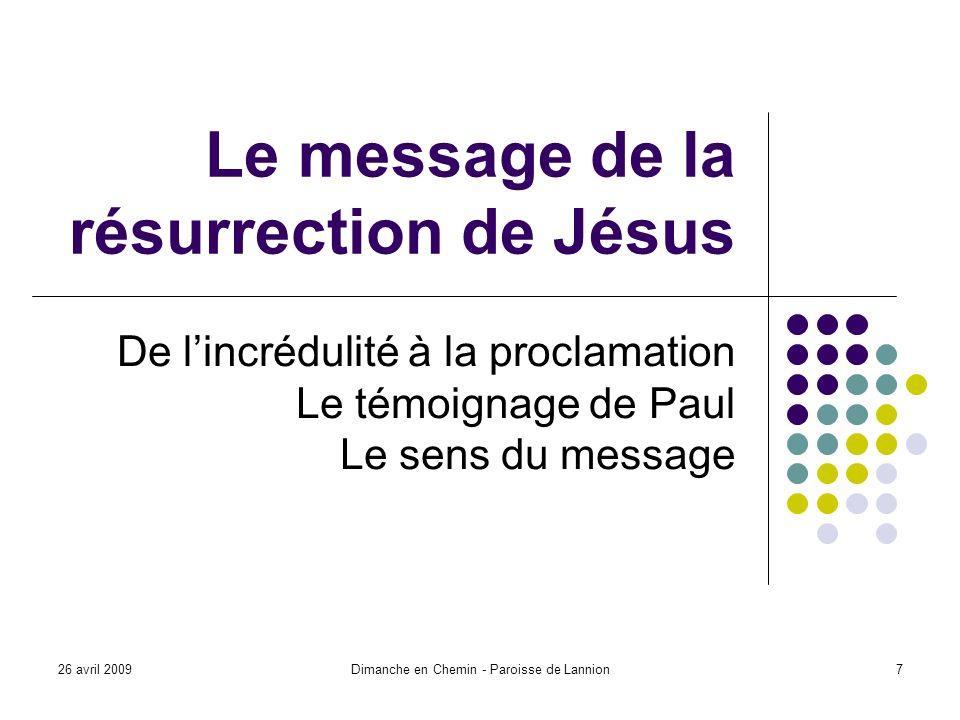 26 avril 2009Dimanche en Chemin - Paroisse de Lannion7 Le message de la résurrection de Jésus De lincrédulité à la proclamation Le témoignage de Paul Le sens du message