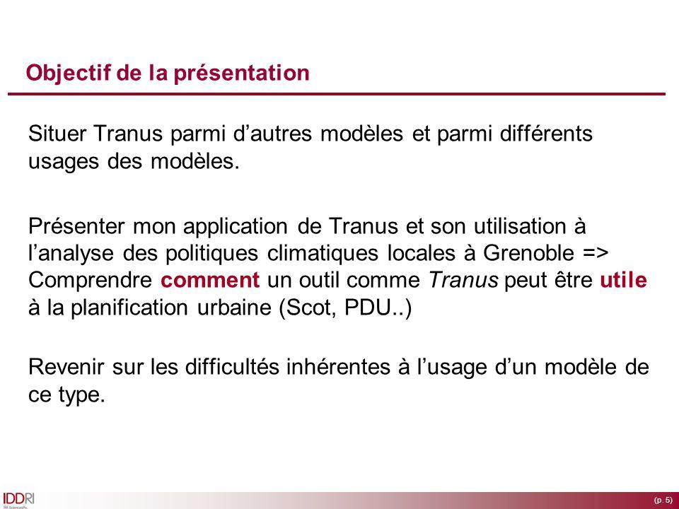 (p. 5) Objectif de la présentation Situer Tranus parmi dautres modèles et parmi différents usages des modèles. Présenter mon application de Tranus et