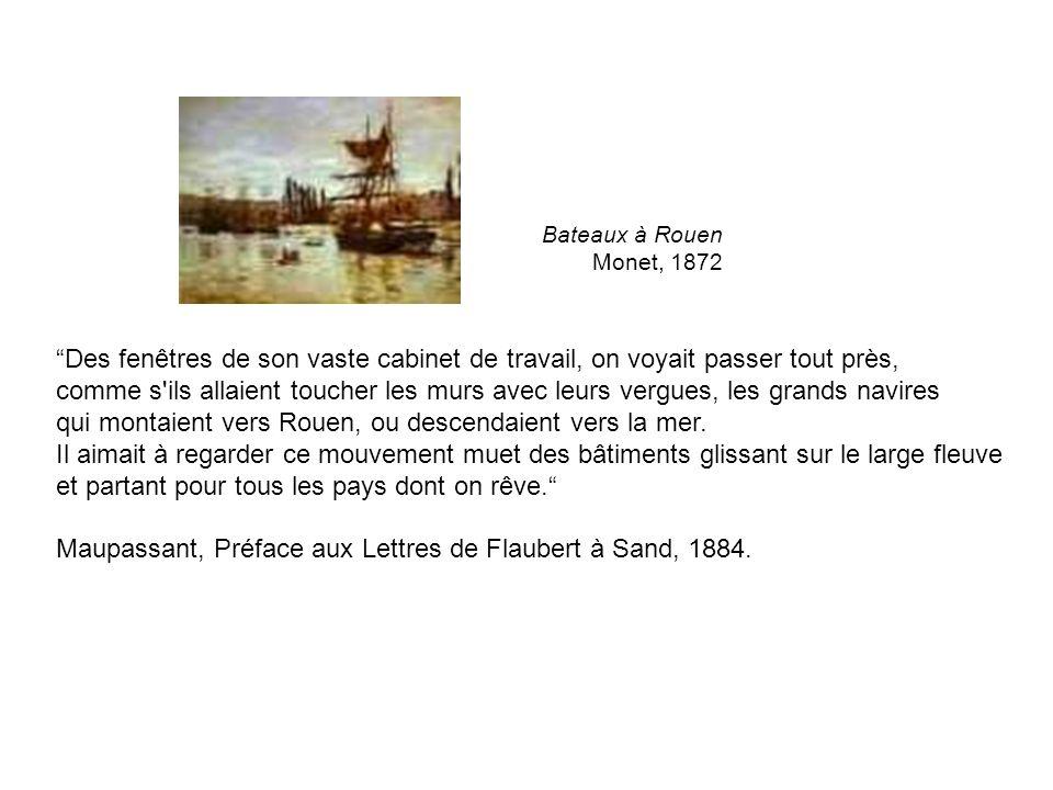 Bateaux à Rouen Monet, 1872 Des fenêtres de son vaste cabinet de travail, on voyait passer tout près, comme s ils allaient toucher les murs avec leurs vergues, les grands navires qui montaient vers Rouen, ou descendaient vers la mer.