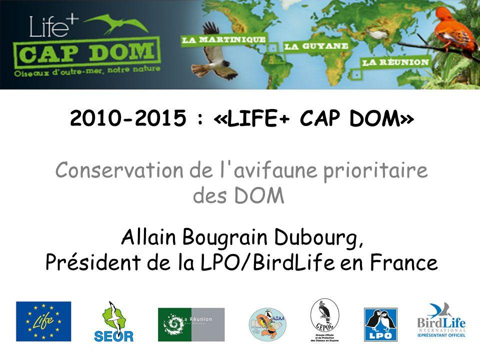 2010-2015 : «LIFE+ CAP DOM» Conservation de l avifaune prioritaire des DOM Allain Bougrain Dubourg, Président de la LPO/BirdLife en France