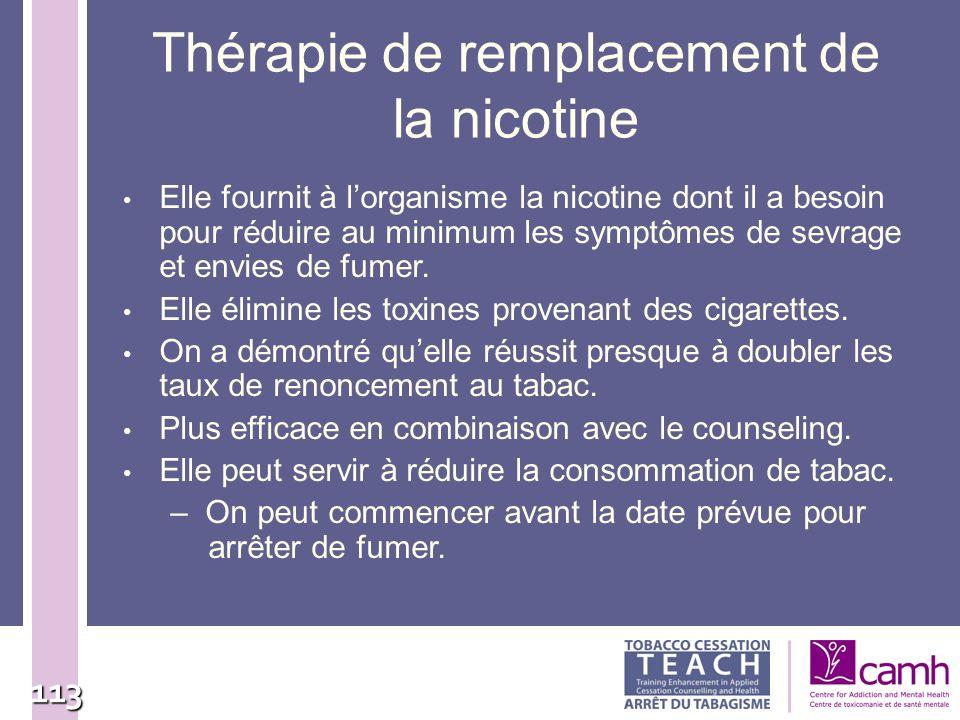 113 Thérapie de remplacement de la nicotine Elle fournit à lorganisme la nicotine dont il a besoin pour réduire au minimum les symptômes de sevrage et