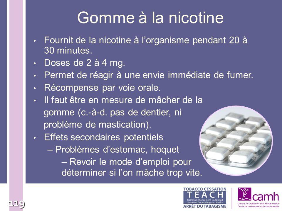 119 Gomme à la nicotine Fournit de la nicotine à lorganisme pendant 20 à 30 minutes. Doses de 2 à 4 mg. Permet de réagir à une envie immédiate de fume