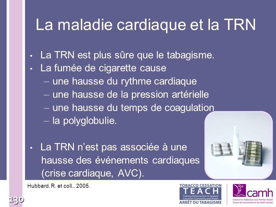 130 La maladie cardiaque et la TRN La TRN est plus sûre que le tabagisme. La fumée de cigarette cause – une hausse du rythme cardiaque – une hausse de