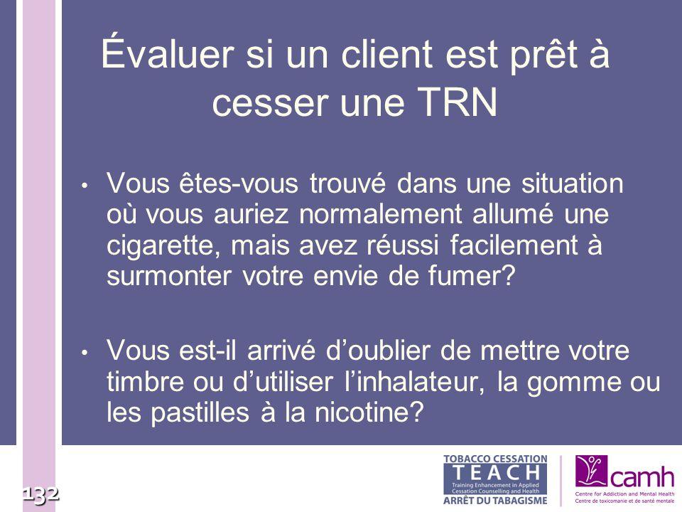 132 Évaluer si un client est prêt à cesser une TRN Vous êtes-vous trouvé dans une situation où vous auriez normalement allumé une cigarette, mais avez