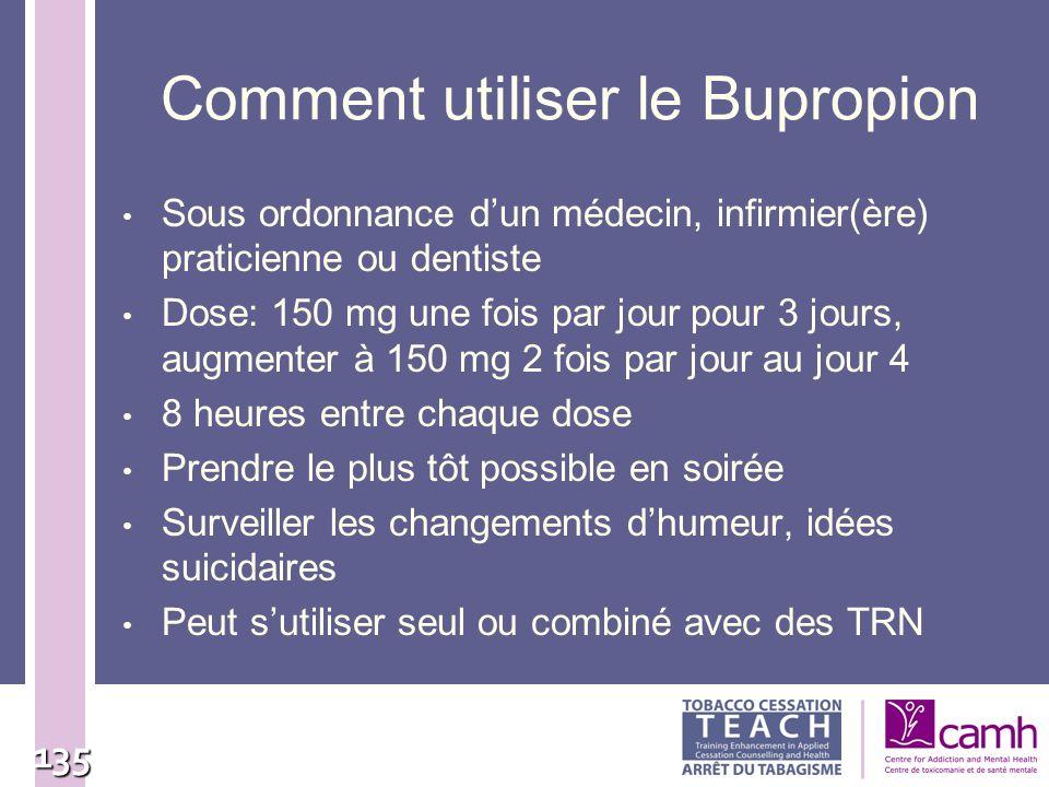 135 Comment utiliser le Bupropion Sous ordonnance dun médecin, infirmier(ère) praticienne ou dentiste Dose: 150 mg une fois par jour pour 3 jours, aug