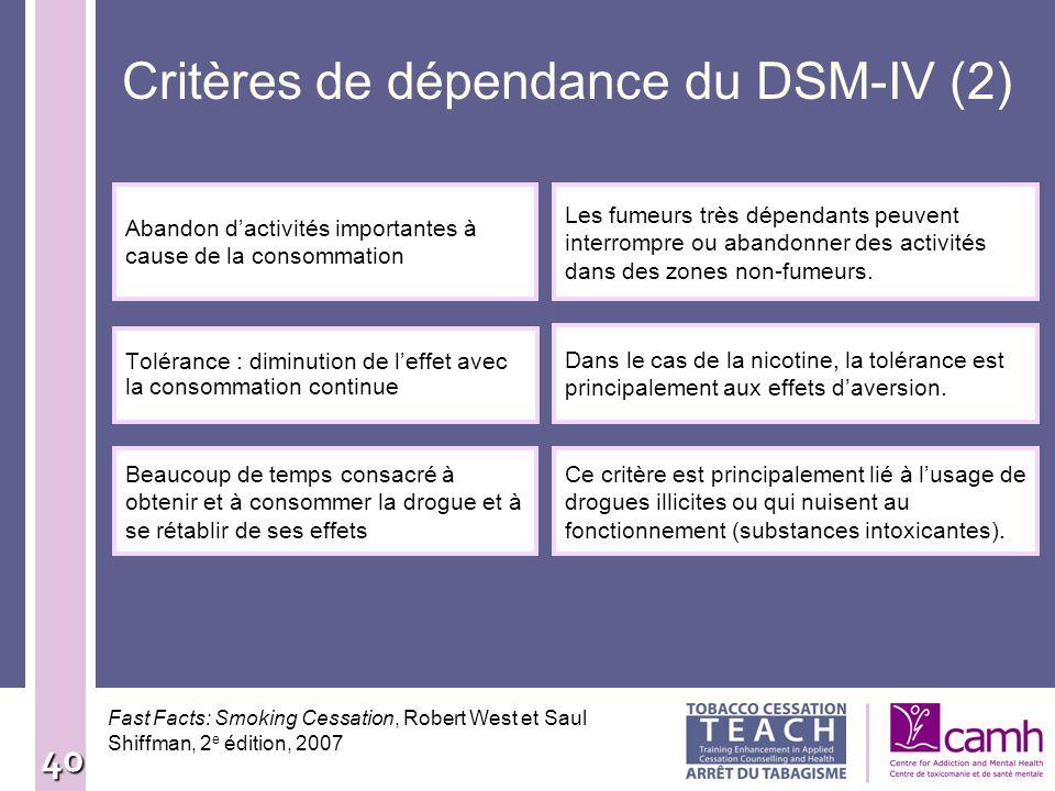 40 Critères de dépendance du DSM-IV (2) Tolérance : diminution de leffet avec la consommation continue Dans le cas de la nicotine, la tolérance est pr