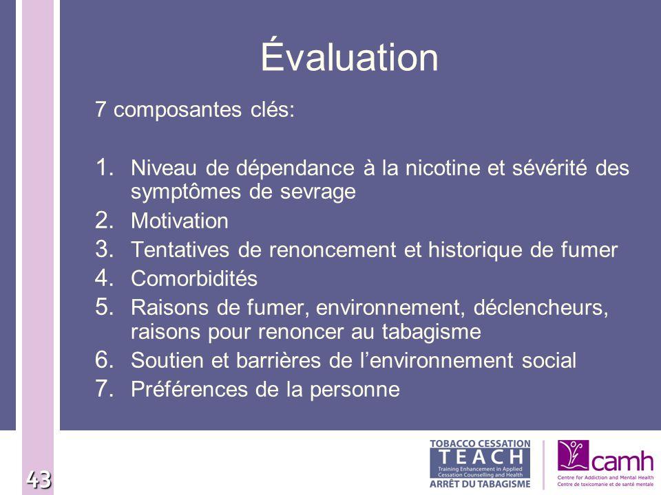 43 Évaluation 7 composantes clés: 1. Niveau de dépendance à la nicotine et sévérité des symptômes de sevrage 2. Motivation 3. Tentatives de renoncemen