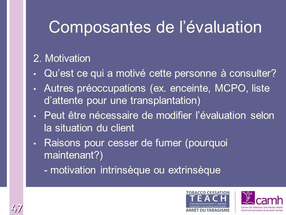 47 Composantes de lévaluation 2. Motivation Quest ce qui a motivé cette personne à consulter? Autres préoccupations (ex. enceinte, MCPO, liste dattent