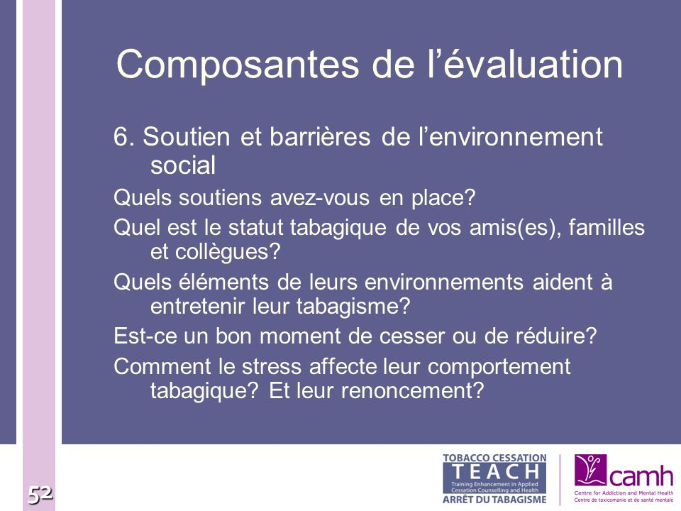52 Composantes de lévaluation 6. Soutien et barrières de lenvironnement social Quels soutiens avez-vous en place? Quel est le statut tabagique de vos