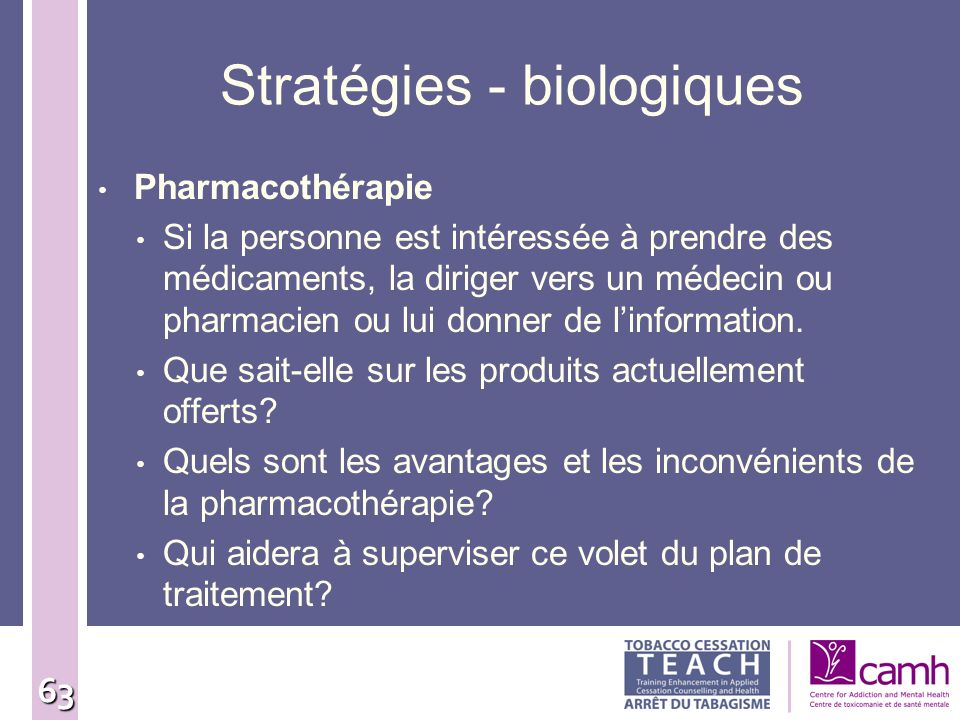 63 Stratégies - biologiques Pharmacothérapie Si la personne est intéressée à prendre des médicaments, la diriger vers un médecin ou pharmacien ou lui
