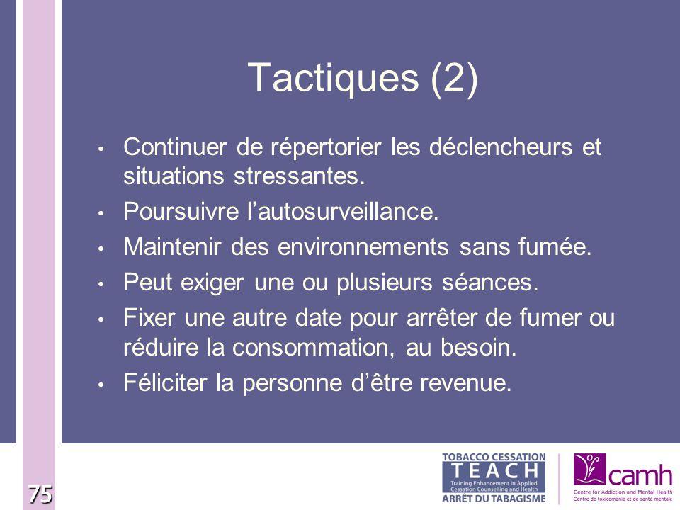 75 Tactiques (2) Continuer de répertorier les déclencheurs et situations stressantes. Poursuivre lautosurveillance. Maintenir des environnements sans