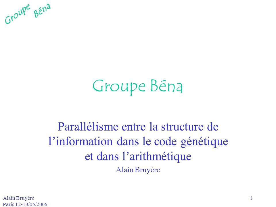 GroupeBéna Alain Bruyère Paris 12-13/05/2006 1 Groupe Béna Parallélisme entre la structure de linformation dans le code génétique et dans larithmétiqu