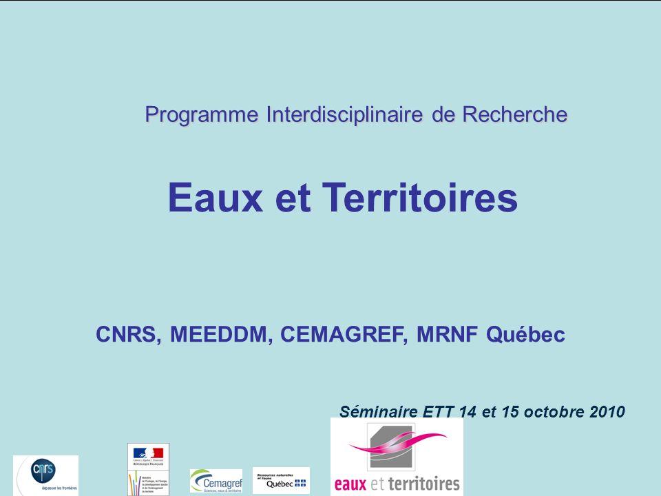 CNRS, MEEDDM, CEMAGREF, MRNF Québec Séminaire ETT 14 et 15 octobre 2010 Programme Interdisciplinaire de Recherche Eaux et Territoires