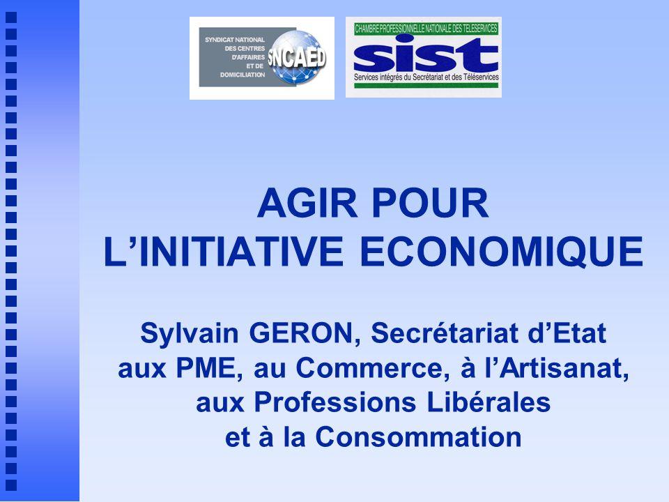 AGIR POUR LINITIATIVE ECONOMIQUE Sylvain GERON, Secrétariat dEtat aux PME, au Commerce, à lArtisanat, aux Professions Libérales et à la Consommation