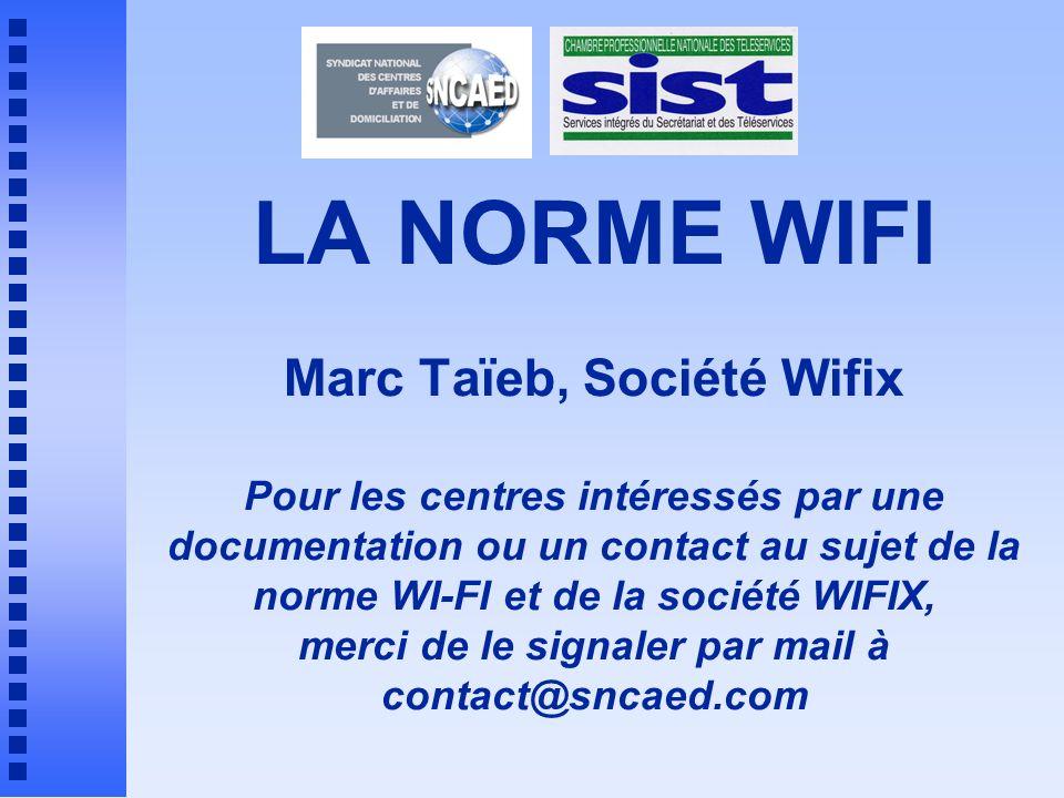 LA NORME WIFI Marc Taïeb, Société Wifix Pour les centres intéressés par une documentation ou un contact au sujet de la norme WI-FI et de la société WIFIX, merci de le signaler par mail à contact@sncaed.com