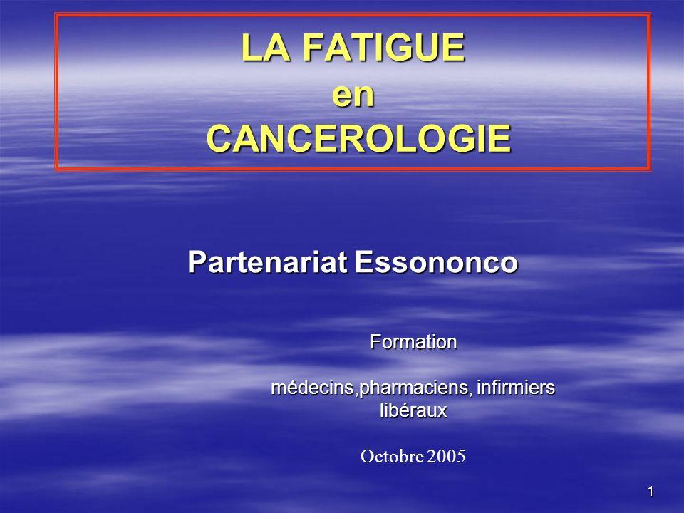 1 LA FATIGUE en CANCEROLOGIE Partenariat Essononco Formation médecins,pharmaciens, infirmiers libéraux Octobre 2005