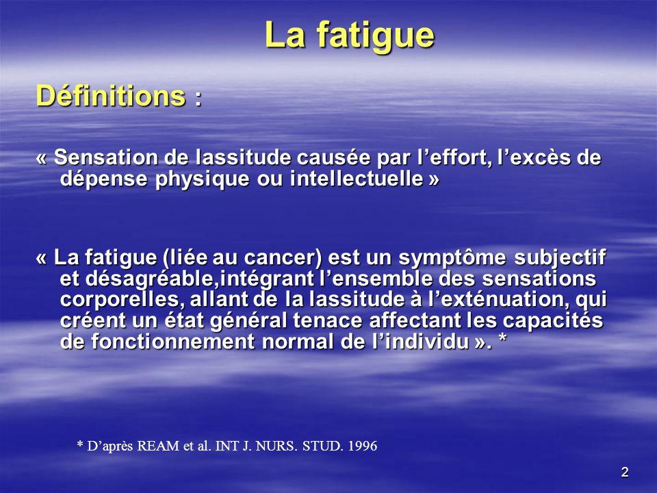 2 La fatigue Définitions : « Sensation de lassitude causée par leffort, lexcès de dépense physique ou intellectuelle » « La fatigue (liée au cancer) e
