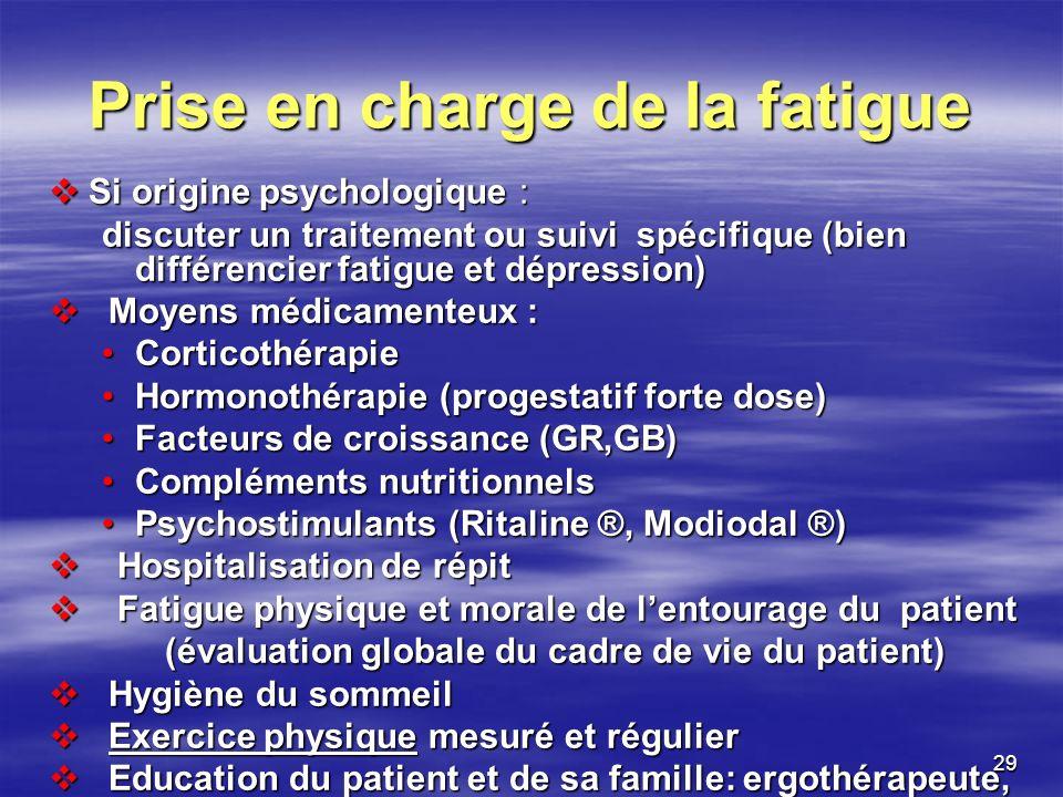 29 Prise en charge de la fatigue Si origine psychologique : Si origine psychologique : discuter un traitement ou suivi spécifique (bien différencier f