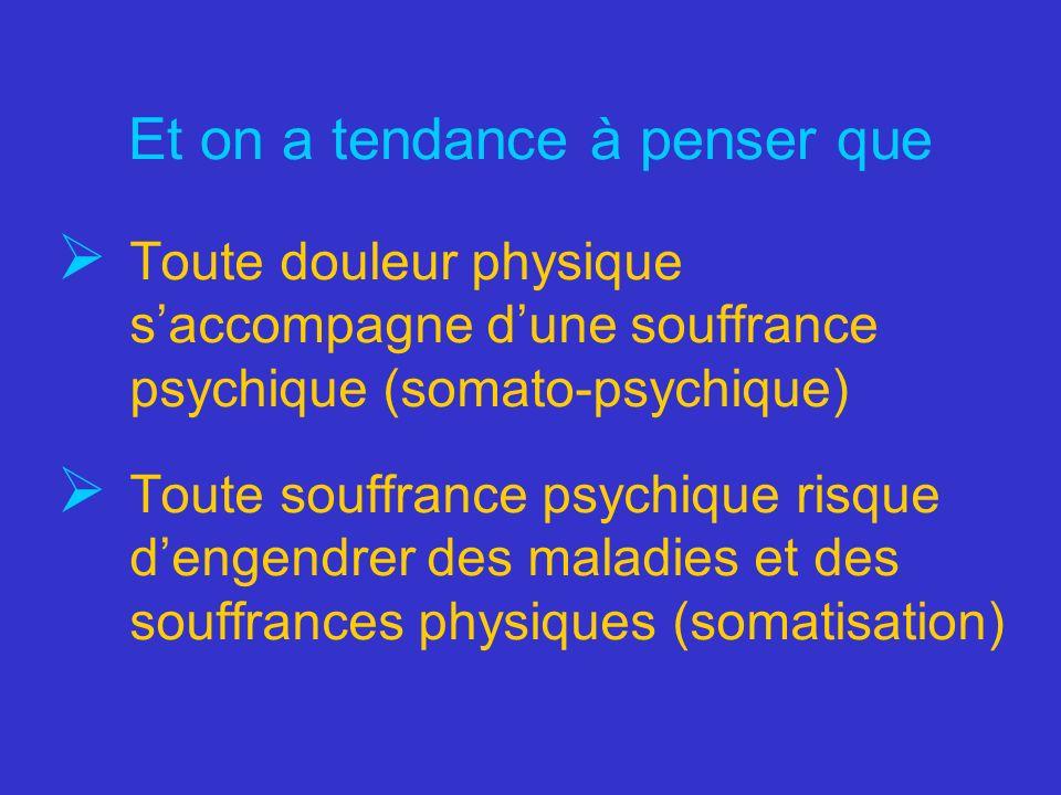 Et on a tendance à penser que Toute douleur physique saccompagne dune souffrance psychique (somato-psychique) Toute souffrance psychique risque dengen