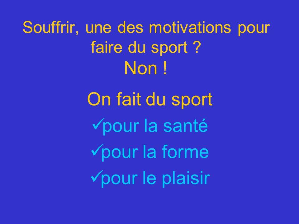 Souffrir, une des motivations pour faire du sport ? Non ! On fait du sport pour la santé pour la forme pour le plaisir