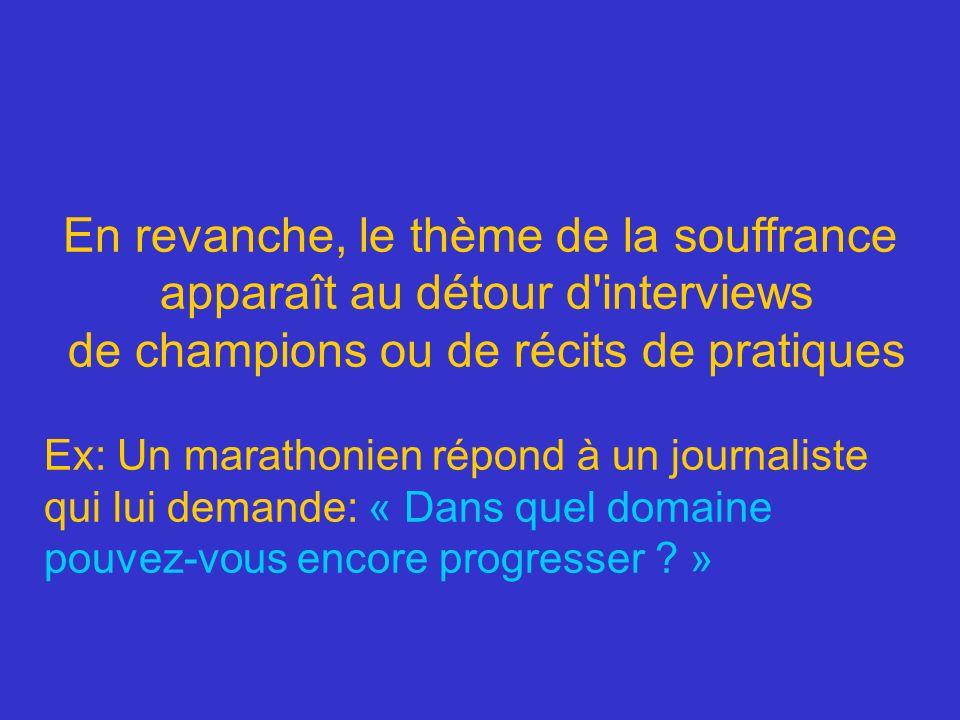 En revanche, le thème de la souffrance apparaît au détour d'interviews de champions ou de récits de pratiques Ex: Un marathonien répond à un journalis