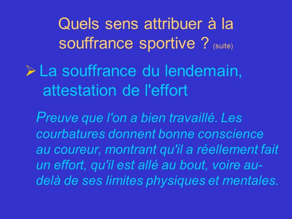 Quels sens attribuer à la souffrance sportive ? (suite) La souffrance du lendemain, attestation de l'effort P reuve que l'on a bien travaillé. Les cou