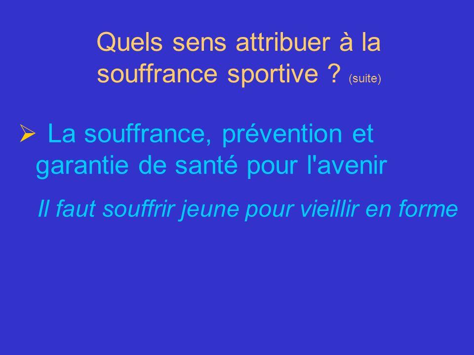 Quels sens attribuer à la souffrance sportive ? (suite) La souffrance, prévention et garantie de santé pour l'avenir Il faut souffrir jeune pour vieil