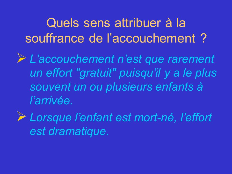 Quels sens attribuer à la souffrance de laccouchement ? Laccouchement nest que rarement un effort
