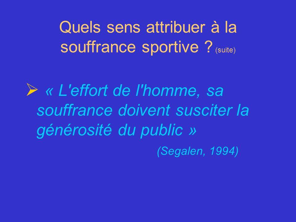 Quels sens attribuer à la souffrance sportive ? (suite) « L'effort de l'homme, sa souffrance doivent susciter la générosité du public » (Segalen, 1994