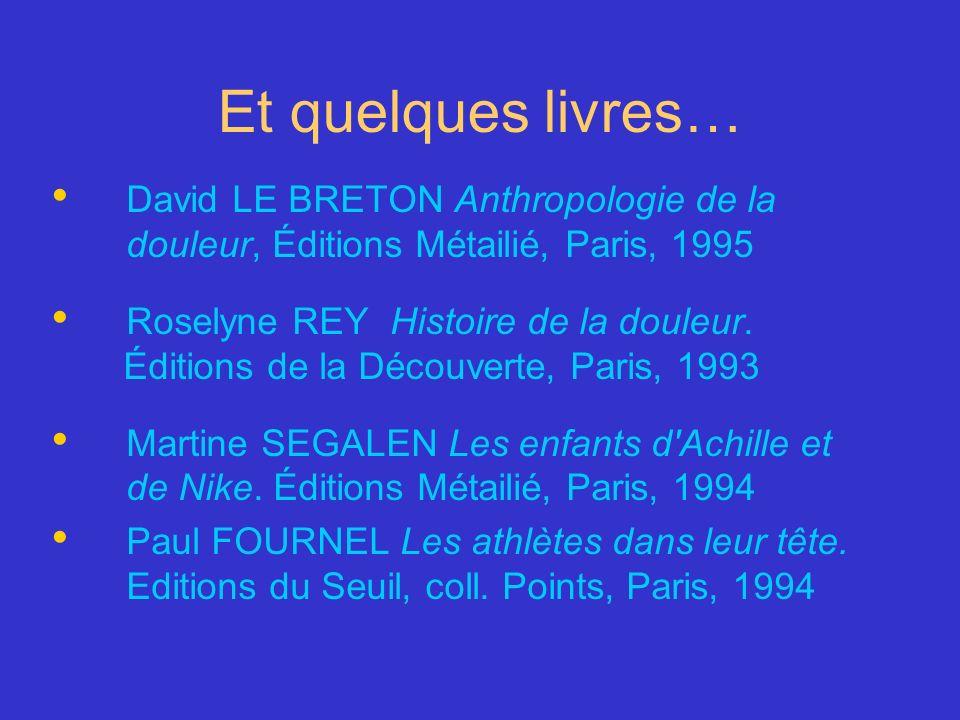 Et quelques livres… David LE BRETON Anthropologie de la douleur, Éditions Métailié, Paris, 1995 Roselyne REY Histoire de la douleur. Éditions de la Dé