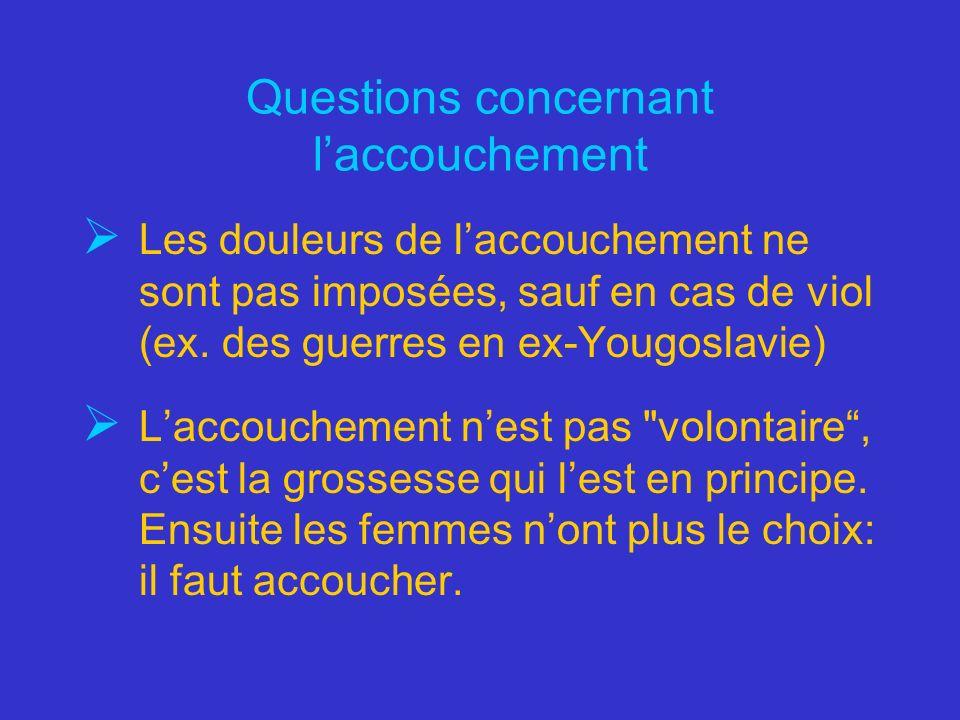 Questions concernant laccouchement Les douleurs de laccouchement ne sont pas imposées, sauf en cas de viol (ex. des guerres en ex-Yougoslavie) Laccouc