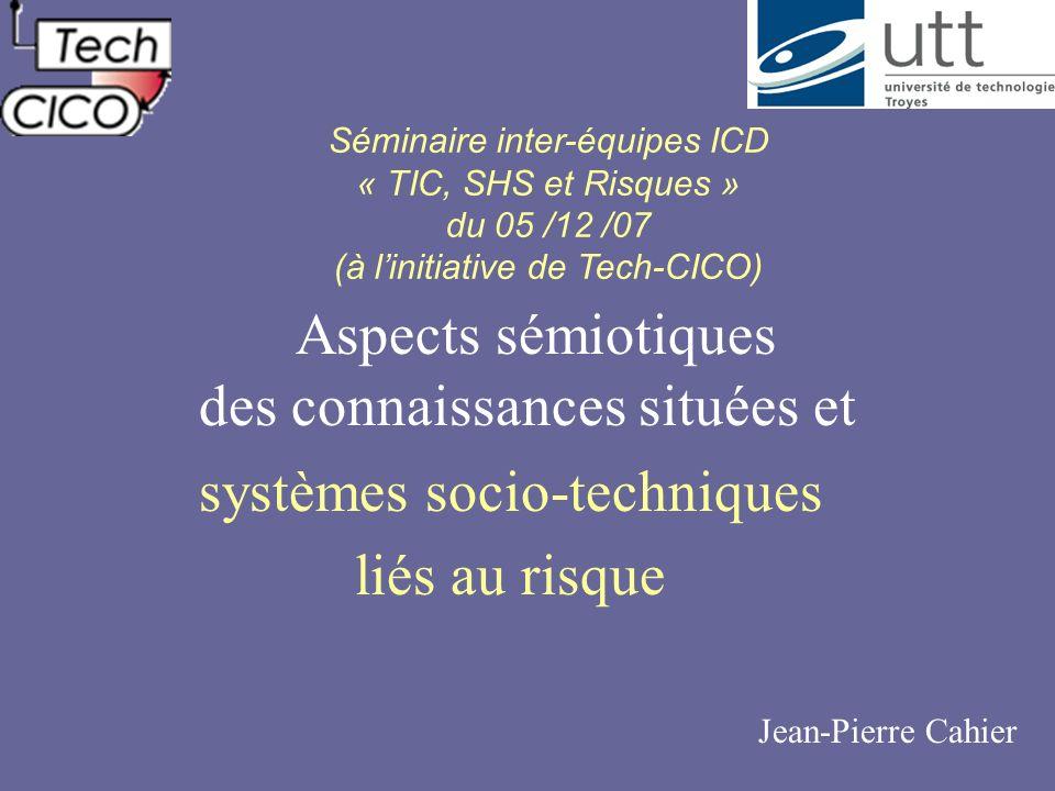 Aspects sémiotiques des connaissances situées et systèmes socio-techniques liés au risque Jean-Pierre Cahier Séminaire inter-équipes ICD « TIC, SHS et