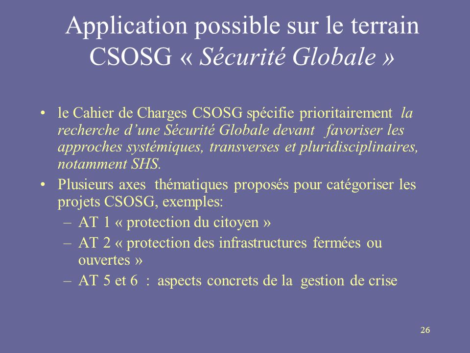 26 Application possible sur le terrain CSOSG « Sécurité Globale » le Cahier de Charges CSOSG spécifie prioritairement la recherche dune Sécurité Globa