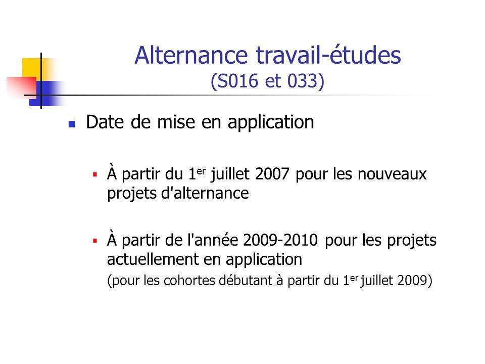 Alternance travail-études (S016 et 033) Date de mise en application À partir du 1 er juillet 2007 pour les nouveaux projets d alternance À partir de l année 2009-2010 pour les projets actuellement en application (pour les cohortes débutant à partir du 1 er juillet 2009)