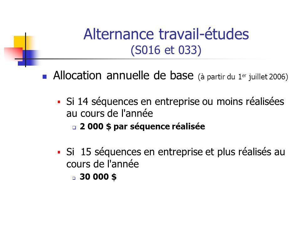 Alternance travail-études (S016 et 033) Allocation annuelle de base (à partir du 1 er juillet 2006) Si 14 séquences en entreprise ou moins réalisées au cours de l année 2 000 $ par séquence réalisée Si 15 séquences en entreprise et plus réalisés au cours de l année 30 000 $