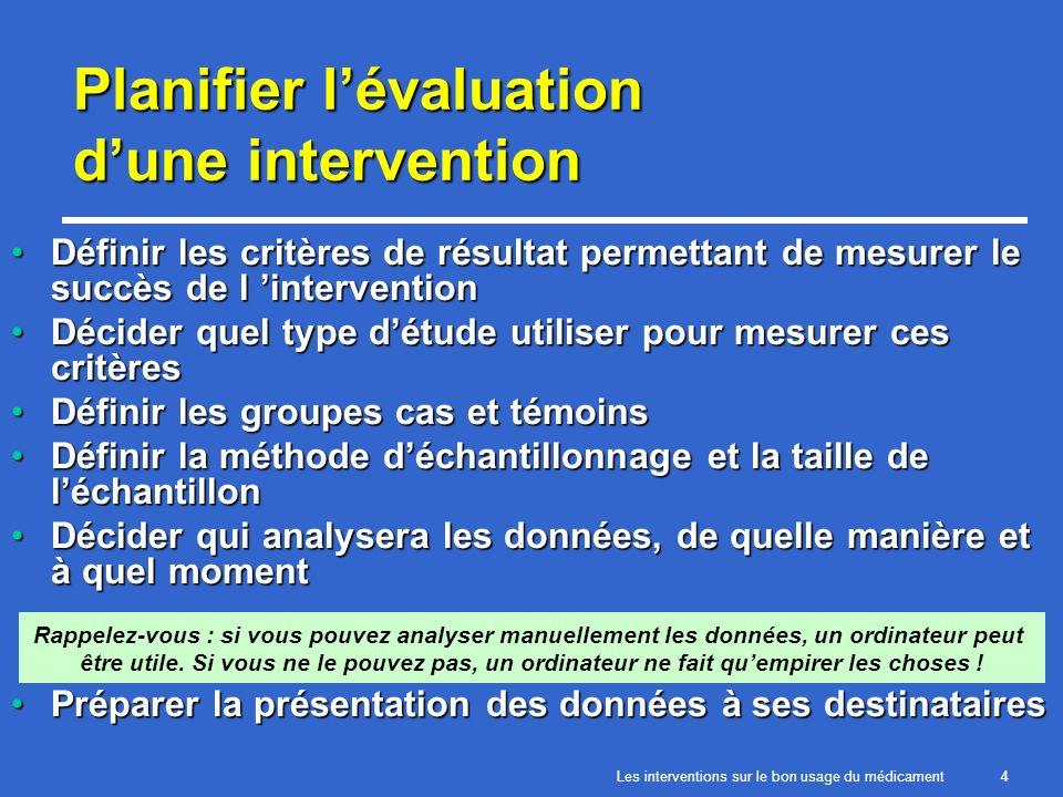 Les interventions sur le bon usage du médicament4 Planifier lévaluation dune intervention Définir les critères de résultat permettant de mesurer le succès de l interventionDéfinir les critères de résultat permettant de mesurer le succès de l intervention Décider quel type détude utiliser pour mesurer ces critèresDécider quel type détude utiliser pour mesurer ces critères Définir les groupes cas et témoinsDéfinir les groupes cas et témoins Définir la méthode déchantillonnage et la taille de léchantillonDéfinir la méthode déchantillonnage et la taille de léchantillon Décider qui analysera les données, de quelle manière et à quel momentDécider qui analysera les données, de quelle manière et à quel moment Préparer la présentation des données à ses destinatairesPréparer la présentation des données à ses destinataires Rappelez-vous : si vous pouvez analyser manuellement les données, un ordinateur peut être utile.