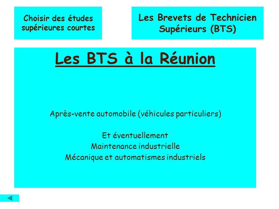 Les BTS à la Réunion Après-vente automobile (véhicules particuliers) Et éventuellement Maintenance industrielle Mécanique et automatismes industriels Choisir des études supérieures courtes Les Brevets de Technicien Supérieurs (BTS)