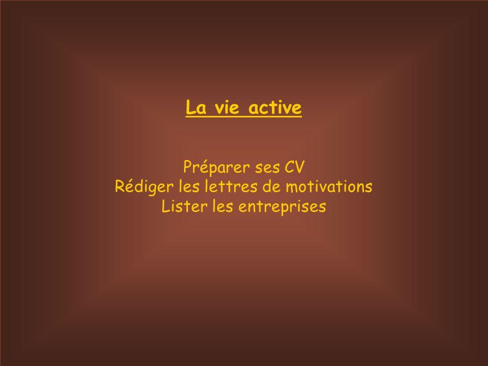 La vie active Préparer ses CV Rédiger les lettres de motivations Lister les entreprises