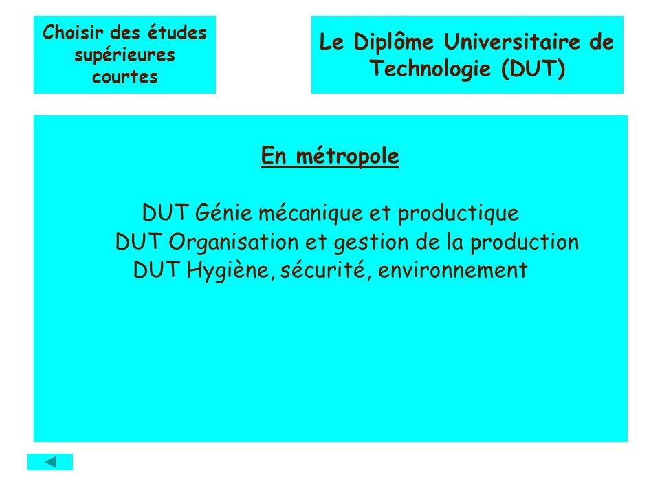 Choisir des études supérieures courtes En métropole DUT Génie mécanique et productique DUT Organisation et gestion de la production DUT Hygiène, sécurité, environnement Le Diplôme Universitaire de Technologie (DUT)