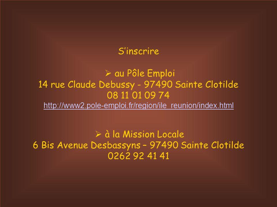 Sinscrire au Pôle Emploi 14 rue Claude Debussy - 97490 Sainte Clotilde 08 11 01 09 74 http://www2.pole-emploi.fr/region/ile_reunion/index.html à la Mission Locale 6 Bis Avenue Desbassyns – 97490 Sainte Clotilde 0262 92 41 41 http://www2.pole-emploi.fr/region/ile_reunion/index.html