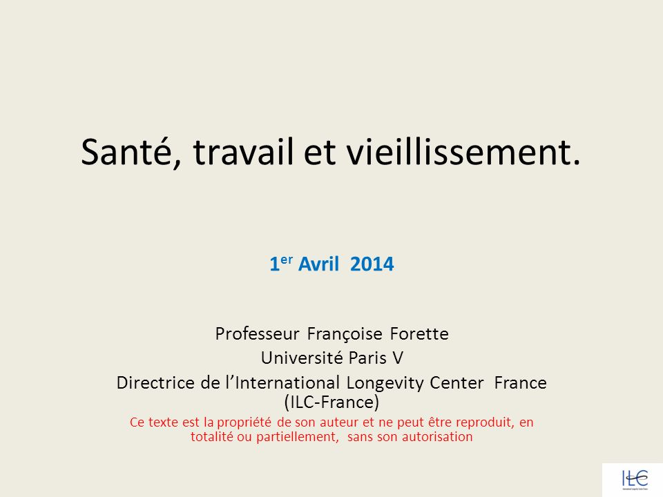 Santé, travail et vieillissement. 1 er Avril 2014 Professeur Françoise Forette Université Paris V Directrice de lInternational Longevity Center France