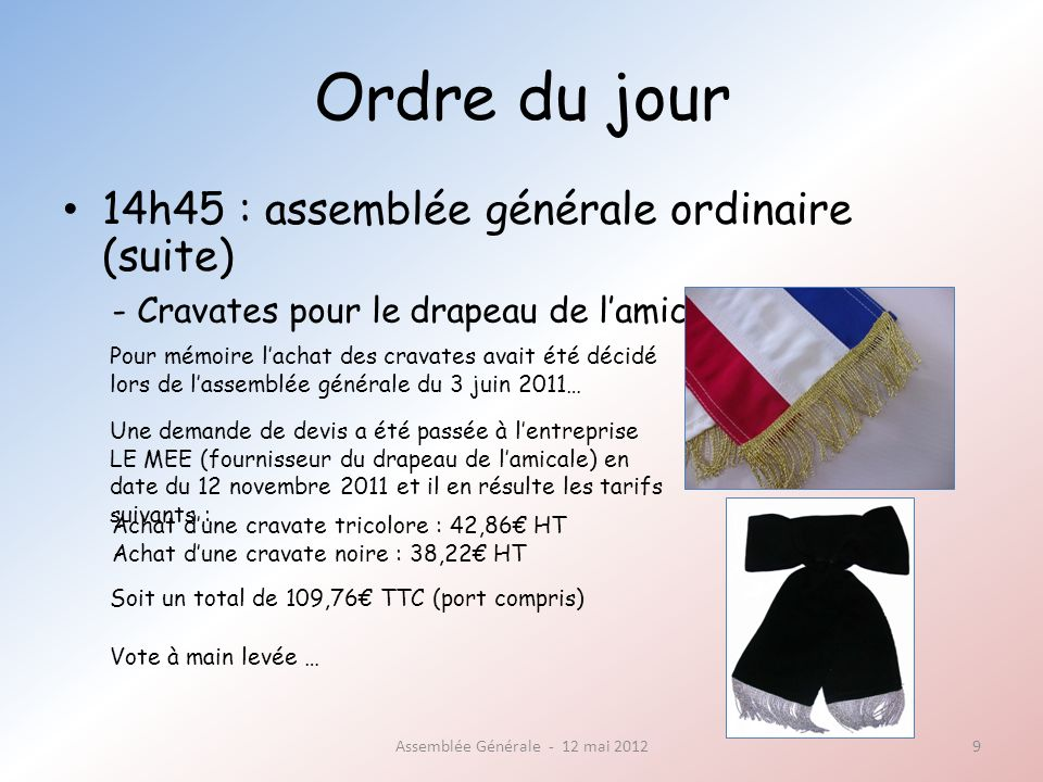 Ordre du jour 14h45 : assemblée générale ordinaire (suite) Assemblée Générale - 12 mai 20129 - Cravates pour le drapeau de lamicale Une demande de devis a été passée à lentreprise LE MEE (fournisseur du drapeau de lamicale) en date du 12 novembre 2011 et il en résulte les tarifs suivants : Pour mémoire lachat des cravates avait été décidé lors de lassemblée générale du 3 juin 2011… Vote à main levée … Soit un total de 109,76 TTC (port compris) Achat dune cravate tricolore : 42,86 HT Achat dune cravate noire : 38,22 HT