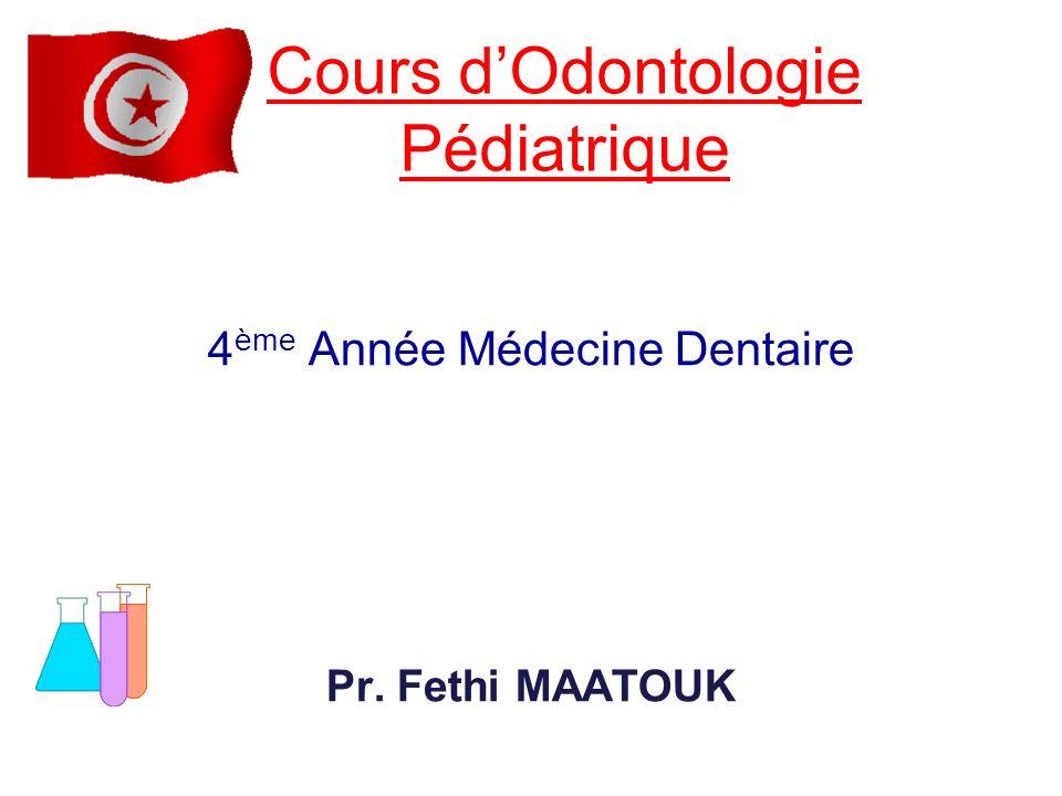 4 ème Année Médecine Dentaire Pr. Fethi MAATOUK Cours dOdontologie Pédiatrique