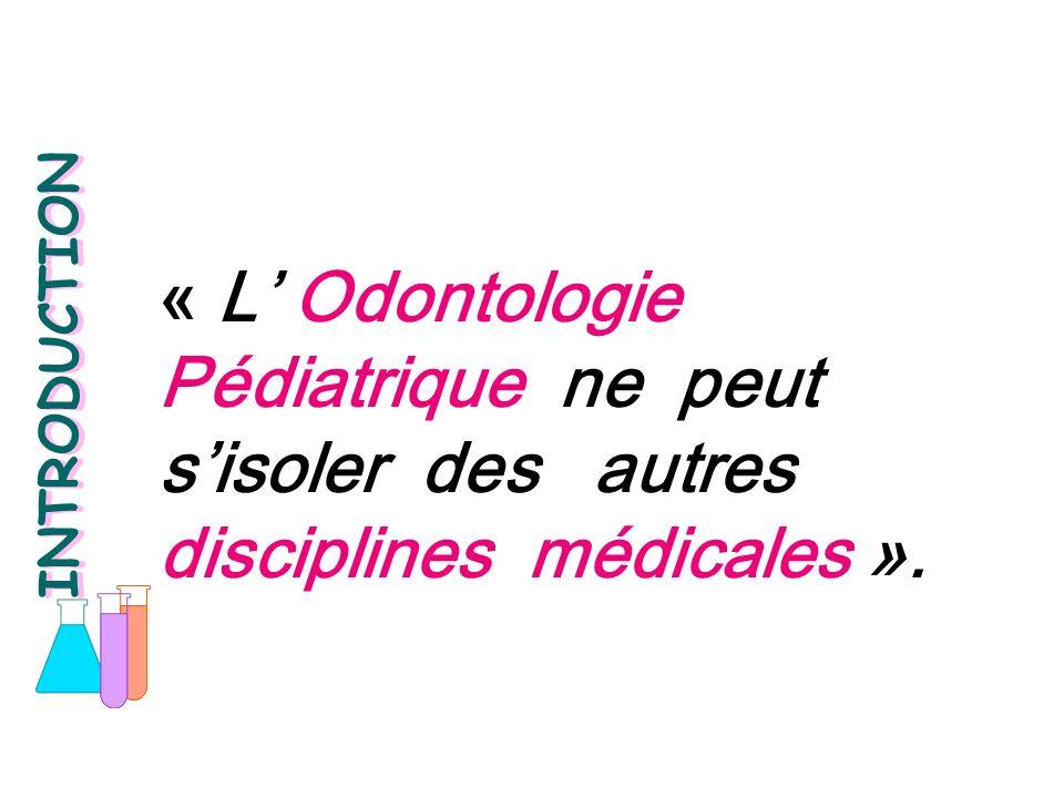 « L Odontologie Pédiatrique ne peut sisoler des autres disciplines médicales ». INTRODUCTION