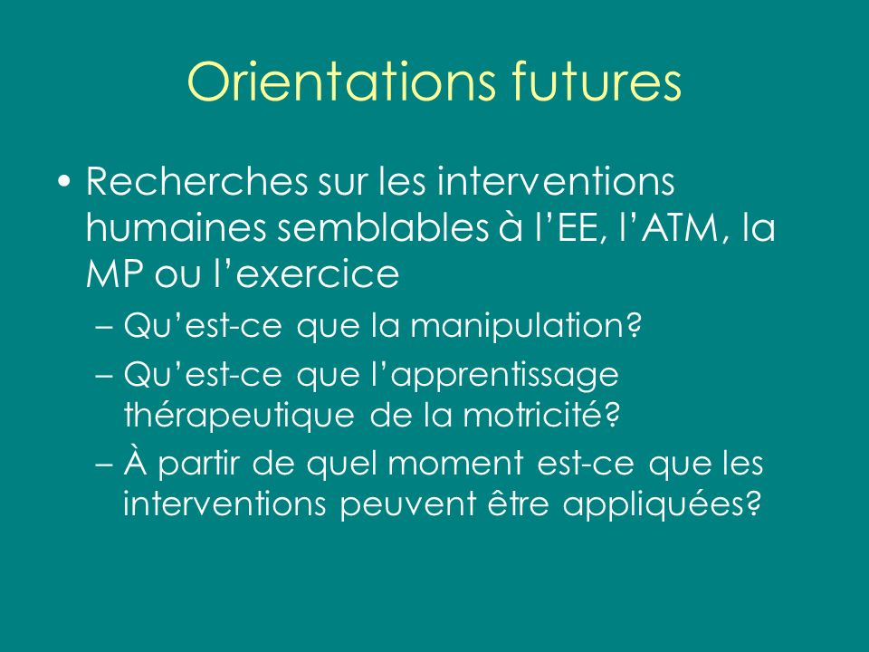 Orientations futures Recherches sur les interventions humaines semblables à lEE, lATM, la MP ou lexercice –Quest-ce que la manipulation? –Quest-ce que