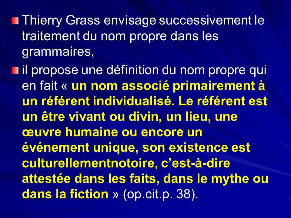 Thierry Grass envisage successivement le traitement du nom propre dans les grammaires, il propose une définition du nom propre qui en fait « un nom associé primairement à un référent individualisé.